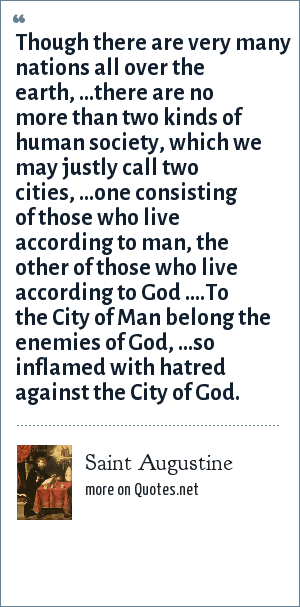 Saint Augustine: Though there are very many nations all over the earth, ...there are no more than two kinds of human society, which we may justly call two cities, ...one consisting of those who live according to man, the other of those who live according to God ....To the City of Man belong the enemies of God, ...so inflamed with hatred against the City of God.