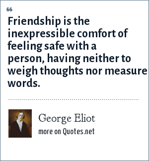George Eliot: Friendship is the inexpressible comfort of feeling safe with a person, having neither to weigh thoughts nor measure words.