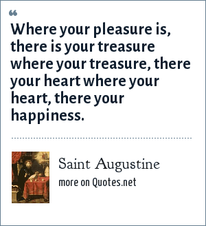 Saint Augustine: Where your pleasure is, there is your treasure where your treasure, there your heart where your heart, there your happiness.