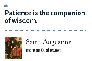 Saint Augustine: Patience is the companion of wisdom.