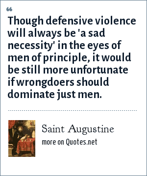 Saint Augustine: Though defensive violence will always be 'a sad necessity' in the eyes of men of principle, it would be still more unfortunate if wrongdoers should dominate just men.