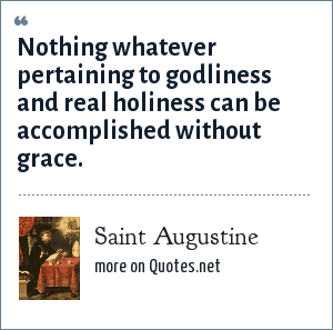 Saint Augustine: Nothing whatever pertaining to godliness and real holiness can be accomplished without grace.