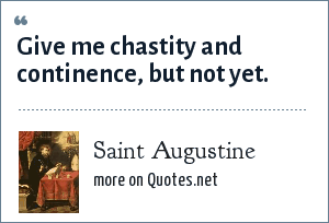 Saint Augustine: Give me chastity and continence, but not yet.