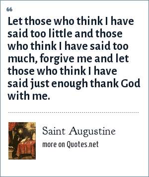 Saint Augustine: Let those who think I have said too little and those who think I have said too much, forgive me and let those who think I have said just enough thank God with me.