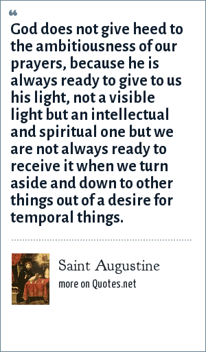 Saint Augustine: God does not give heed to the ambitiousness of our prayers, because he is always ready to give to us his light, not a visible light but an intellectual and spiritual one but we are not always ready to receive it when we turn aside and down to other things out of a desire for temporal things.