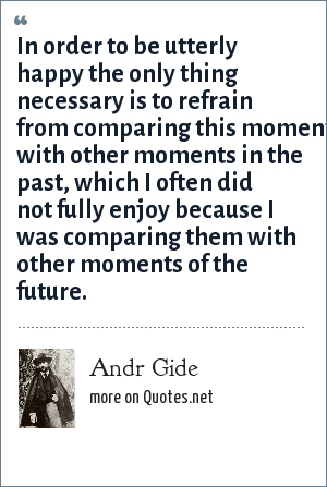 Andr Gide: In order to be utterly happy the only thing necessary is to refrain from comparing this moment with other moments in the past, which I often did not fully enjoy because I was comparing them with other moments of the future.