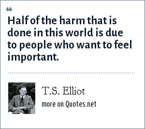 T.S. Elliot: Half of the harm that is done in this world is due to people who want to feel important.