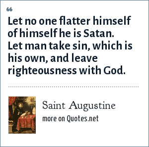 Saint Augustine: Let no one flatter himself of himself he is Satan. Let man take sin, which is his own, and leave righteousness with God.