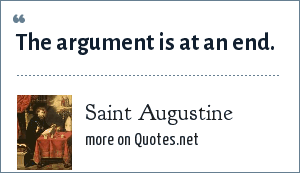 Saint Augustine: The argument is at an end.