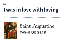 Saint Augustine: I was in love with loving.