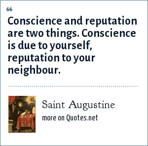 Saint Augustine: Conscience and reputation are two things. Conscience is due to yourself, reputation to your neighbour.