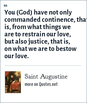 Saint Augustine: You (God) have not only commanded continence, that is, from what things we are to restrain our love, but also justice, that is, on what we are to bestow our love.