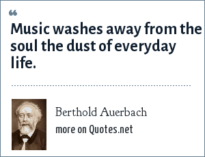 Berthold Auerbach: Music washes away from the soul the dust of everyday life.