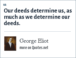 George Eliot: Our deeds determine us, as much as we determine our deeds.