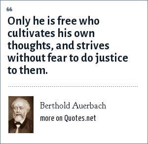 Berthold Auerbach: Only he is free who cultivates his own thoughts, and strives without fear to do justice to them.