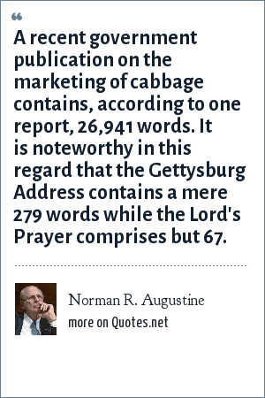 Norman R. Augustine: A recent government publication on the marketing of cabbage contains, according to one report, 26,941 words. It is noteworthy in this regard that the Gettysburg Address contains a mere 279 words while the Lord's Prayer comprises but 67.
