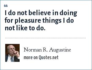 Norman R. Augustine: I do not believe in doing for pleasure things I do not like to do.