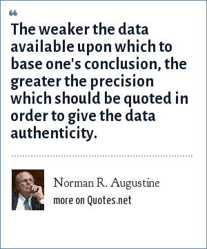 Norman R. Augustine: The weaker the data available upon which to base one's conclusion, the greater the precision which should be quoted in order to give the data authenticity.