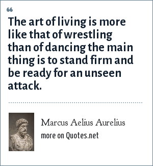 Marcus Aelius Aurelius: The art of living is more like that of wrestling than of dancing the main thing is to stand firm and be ready for an unseen attack.