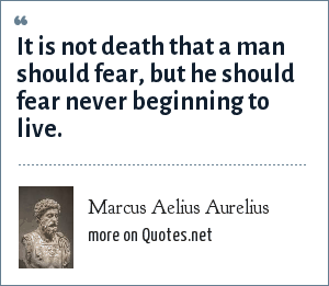 Marcus Aelius Aurelius: It is not death that a man should fear, but he should fear never beginning to live.