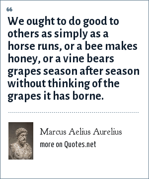Marcus Aelius Aurelius: We ought to do good to others as simply as a horse runs, or a bee makes honey, or a vine bears grapes season after season without thinking of the grapes it has borne.