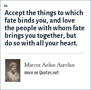 Marcus Aelius Aurelius: Accept the things to which fate binds you, and love the people with whom fate brings you together, but do so with all your heart.