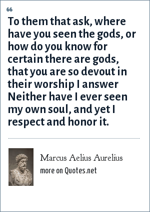 Marcus Aelius Aurelius: To them that ask, where have you seen the gods, or how do you know for certain there are gods, that you are so devout in their worship I answer Neither have I ever seen my own soul, and yet I respect and honor it.