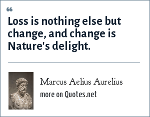 Marcus Aelius Aurelius: Loss is nothing else but change, and change is Nature's delight.
