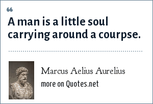 Marcus Aelius Aurelius: A man is a little soul carrying around a courpse.