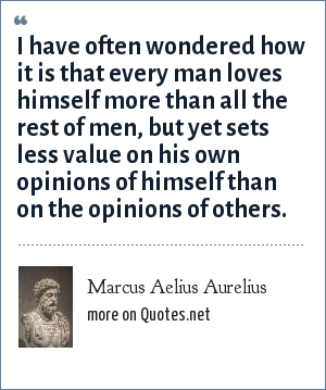 Marcus Aelius Aurelius: I have often wondered how it is that every man loves himself more than all the rest of men, but yet sets less value on his own opinions of himself than on the opinions of others.