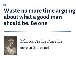 Marcus Aelius Aurelius: Waste no more time arguing about what a good man should be. Be one.