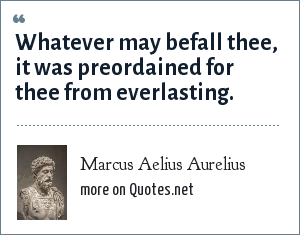 Marcus Aelius Aurelius: Whatever may befall thee, it was preordained for thee from everlasting.