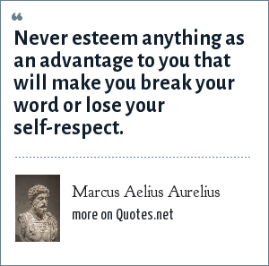 Marcus Aelius Aurelius: Never esteem anything as an advantage to you that will make you break your word or lose your self-respect.