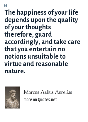 Marcus Aelius Aurelius: The happiness of your life depends upon the quality of your thoughts therefore, guard accordingly, and take care that you entertain no notions unsuitable to virtue and reasonable nature.