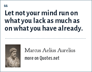 Marcus Aelius Aurelius: Let not your mind run on what you lack as much as on what you have already.