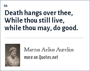 Marcus Aelius Aurelius: Death hangs over thee, While thou still live, while thou may, do good.