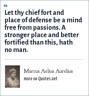 Marcus Aelius Aurelius: Let thy chief fort and place of defense be a mind free from passions. A stronger place and better fortified than this, hath no man.