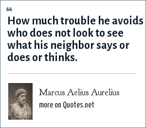 Marcus Aelius Aurelius: How much trouble he avoids who does not look to see what his neighbor says or does or thinks.