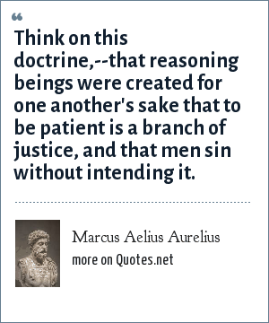 Marcus Aelius Aurelius: Think on this doctrine,--that reasoning beings were created for one another's sake that to be patient is a branch of justice, and that men sin without intending it.
