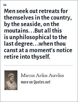 Marcus Aelius Aurelius: Men seek out retreats for themselves in the country, by the seaside, on the moutains. . .But all this is unphilosophical to the last degree. . .when thou canst at a moment's notice retire into thyself.