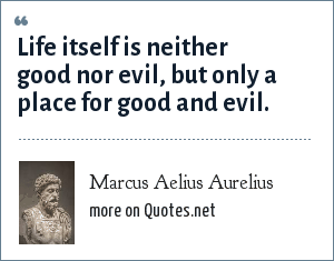 Marcus Aelius Aurelius: Life itself is neither good nor evil, but only a place for good and evil.