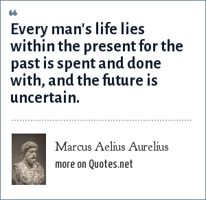 Marcus Aelius Aurelius: Every man's life lies within the present for the past is spent and done with, and the future is uncertain.
