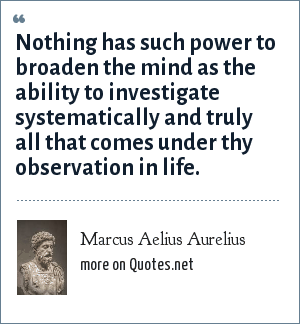 Marcus Aelius Aurelius: Nothing has such power to broaden the mind as the ability to investigate systematically and truly all that comes under thy observation in life.