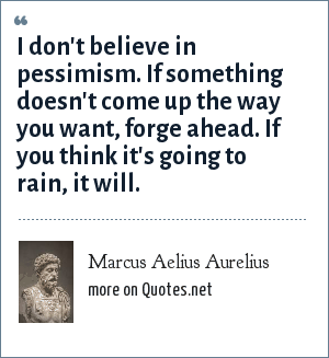 Marcus Aelius Aurelius: I don't believe in pessimism. If something doesn't come up the way you want, forge ahead. If you think it's going to rain, it will.