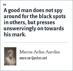 Marcus Aelius Aurelius: A good man does not spy around for the black spots in others, but presses unswervingly on towards his mark.