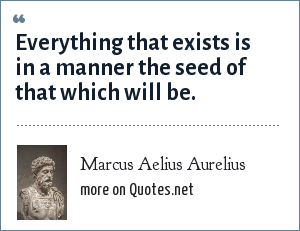 Marcus Aelius Aurelius: Everything that exists is in a manner the seed of that which will be.