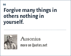 Ausonius: Forgive many things in others nothing in yourself.