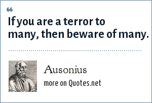 Ausonius: If you are a terror to many, then beware of many.