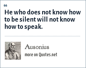 Ausonius: He who does not know how to be silent will not know how to speak.