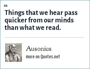 Ausonius: Things that we hear pass quicker from our minds than what we read.